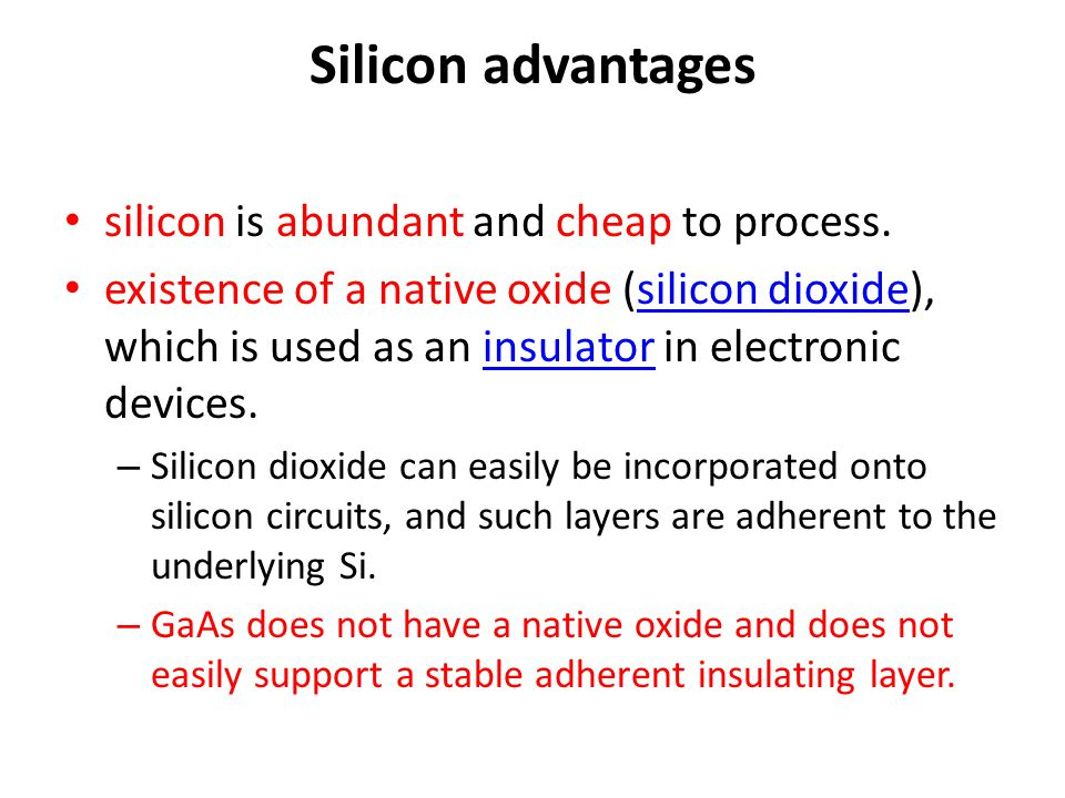 Silicon advantages silicon is abundant and cheap to process. existence of a native oxide (silicon dioxide), which is used as an insulator in electroni