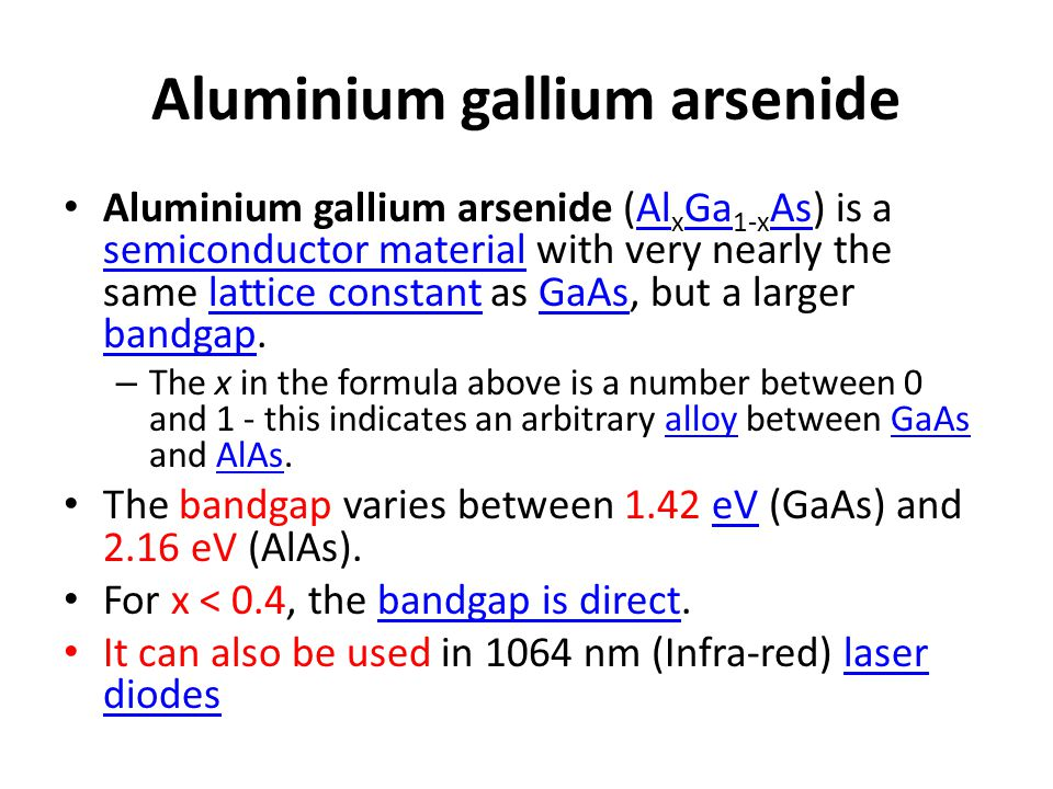 Aluminium gallium arsenide Aluminium gallium arsenide (Al x Ga 1-x As) is a semiconductor material with very nearly the same lattice constant as GaAs,