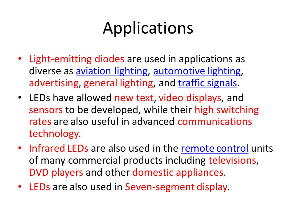 Applications Light-emitting diodes are used in applications as diverse as aviation lighting, automotive lighting, advertising, general lighting, and t