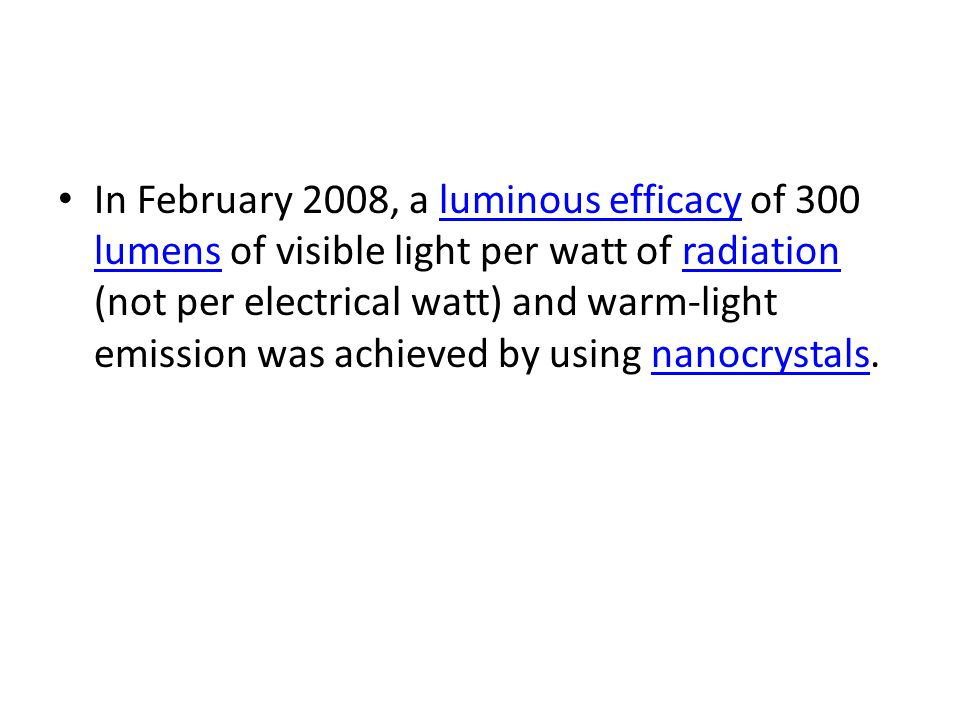 In February 2008, a luminous efficacy of 300 lumens of visible light per watt of radiation (not per electrical watt) and warm-light emission was achie