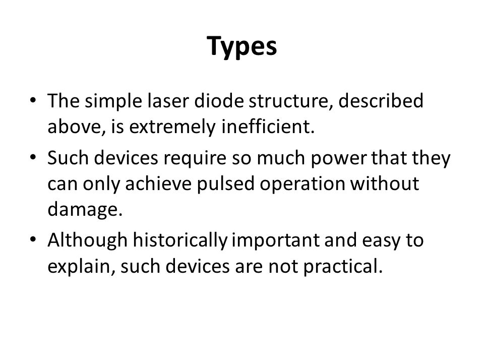 Types The simple laser diode structure, described above, is extremely inefficient. Such devices require so much power that they can only achieve pulse