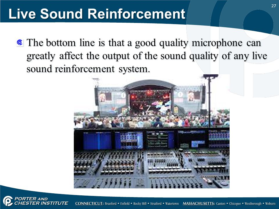 27 Live Sound Reinforcement The bottom line is that a good quality microphone can greatly affect the output of the sound quality of any live sound reinforcement system.