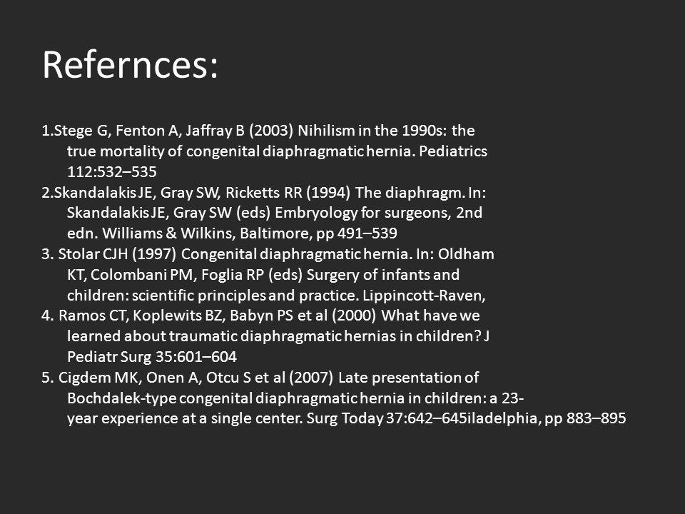 Refernces: 1.Stege G, Fenton A, Jaffray B (2003) Nihilism in the 1990s: the true mortality of congenital diaphragmatic hernia. Pediatrics 112:532–535