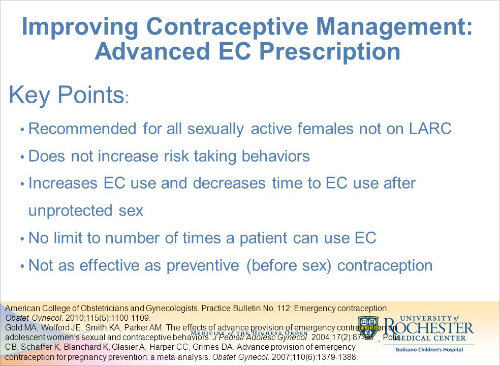 Improving Contraceptive Management: Advanced EC Prescription Key Points : Recommended for all sexually active females not on LARC Does not increase risk taking behaviors Increases EC use and decreases time to EC use after unprotected sex No limit to number of times a patient can use EC Not as effective as preventive (before sex) contraception American College of Obstetricians and Gynecologists.