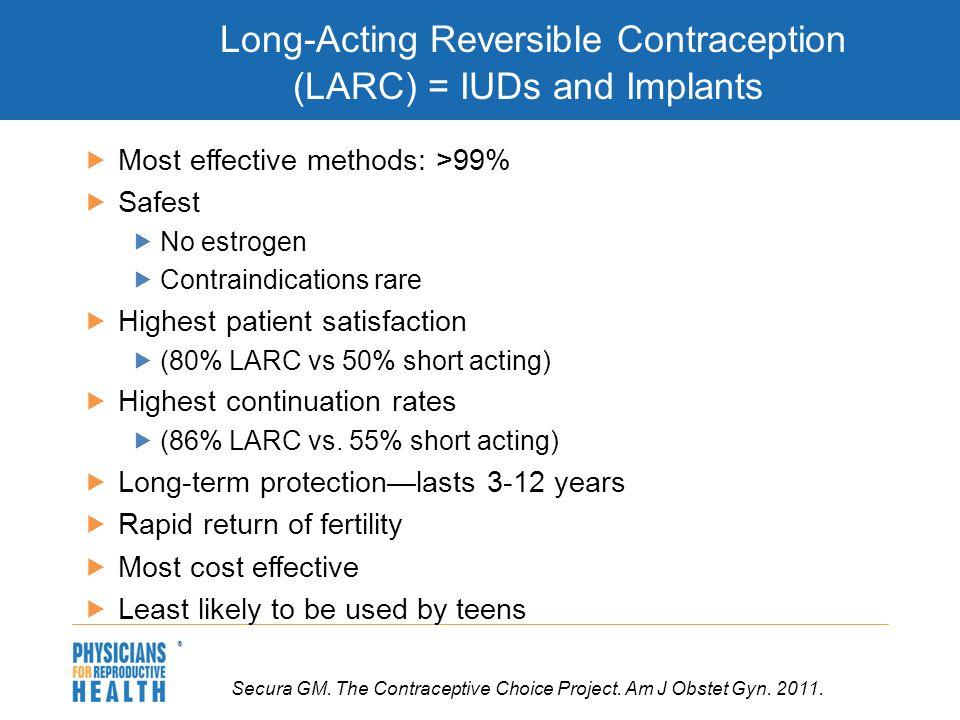  Long-Acting Reversible Contraception (LARC) = IUDs and Implants  Most effective methods: >99%  Safest  No estrogen  Contraindications rare  Hig