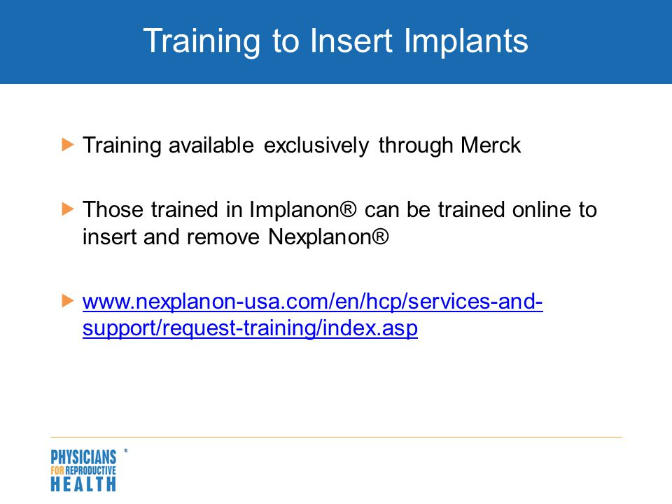  Training to Insert Implants  Training available exclusively through Merck  Those trained in Implanon® can be trained online to insert and remove Nexplanon®  www.nexplanon-usa.com/en/hcp/services-and- support/request-training/index.asp www.nexplanon-usa.com/en/hcp/services-and- support/request-training/index.asp