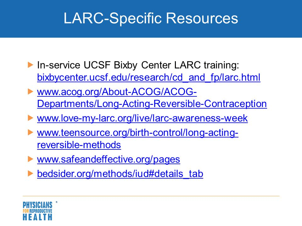  LARC-Specific Resources  In-service UCSF Bixby Center LARC training: bixbycenter.ucsf.edu/research/cd_and_fp/larc.html bixbycenter.ucsf.edu/research/cd_and_fp/larc.html  www.acog.org/About-ACOG/ACOG- Departments/Long-Acting-Reversible-Contraception www.acog.org/About-ACOG/ACOG- Departments/Long-Acting-Reversible-Contraception  www.love-my-larc.org/live/larc-awareness-week www.love-my-larc.org/live/larc-awareness-week  www.teensource.org/birth-control/long-acting- reversible-methods www.teensource.org/birth-control/long-acting- reversible-methods  www.safeandeffective.org/pages www.safeandeffective.org/pages  bedsider.org/methods/iud#details_tab bedsider.org/methods/iud#details_tab