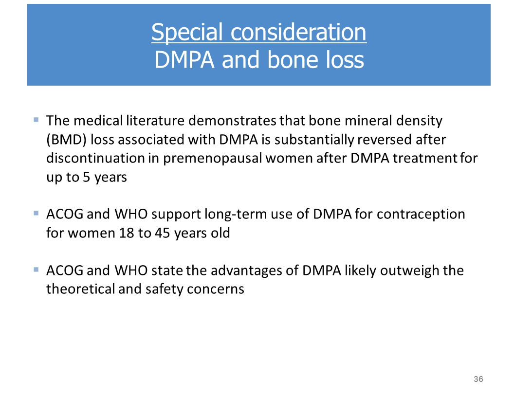 Special consideration DMPA and bone loss  The medical literature demonstrates that bone mineral density (BMD) loss associated with DMPA is substantially reversed after discontinuation in premenopausal women after DMPA treatment for up to 5 years  ACOG and WHO support long-term use of DMPA for contraception for women 18 to 45 years old  ACOG and WHO state the advantages of DMPA likely outweigh the theoretical and safety concerns 36