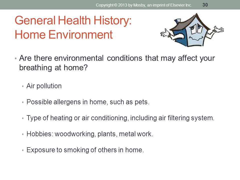 General Health History: Home Environment Are there environmental conditions that may affect your breathing at home? Air pollution Possible allergens i