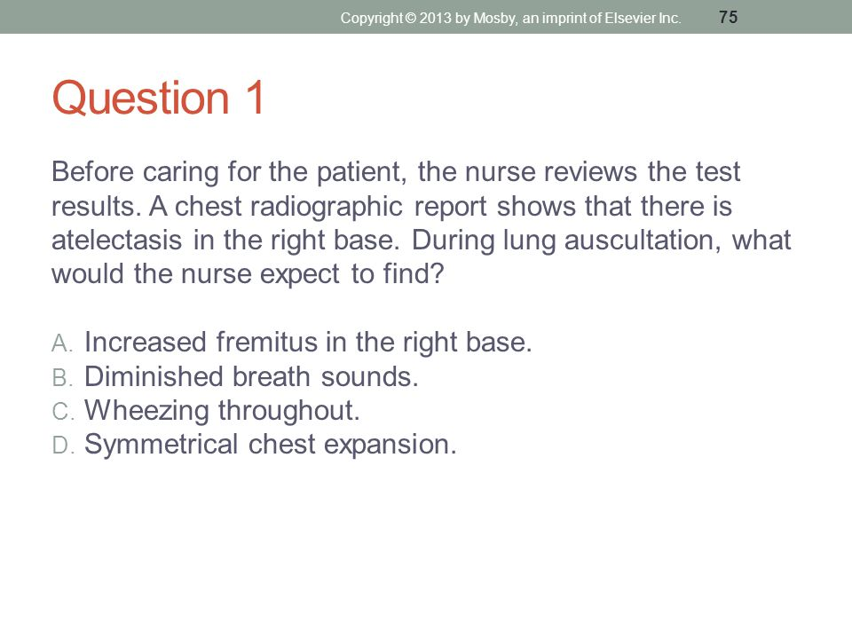Question 1 Before caring for the patient, the nurse reviews the test results. A chest radiographic report shows that there is atelectasis in the right