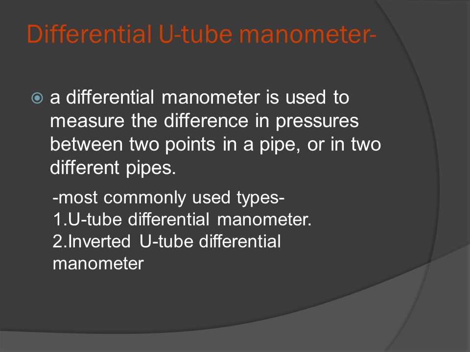 Differential U-tube manometer-  a differential manometer is used to measure the difference in pressures between two points in a pipe, or in two different pipes.