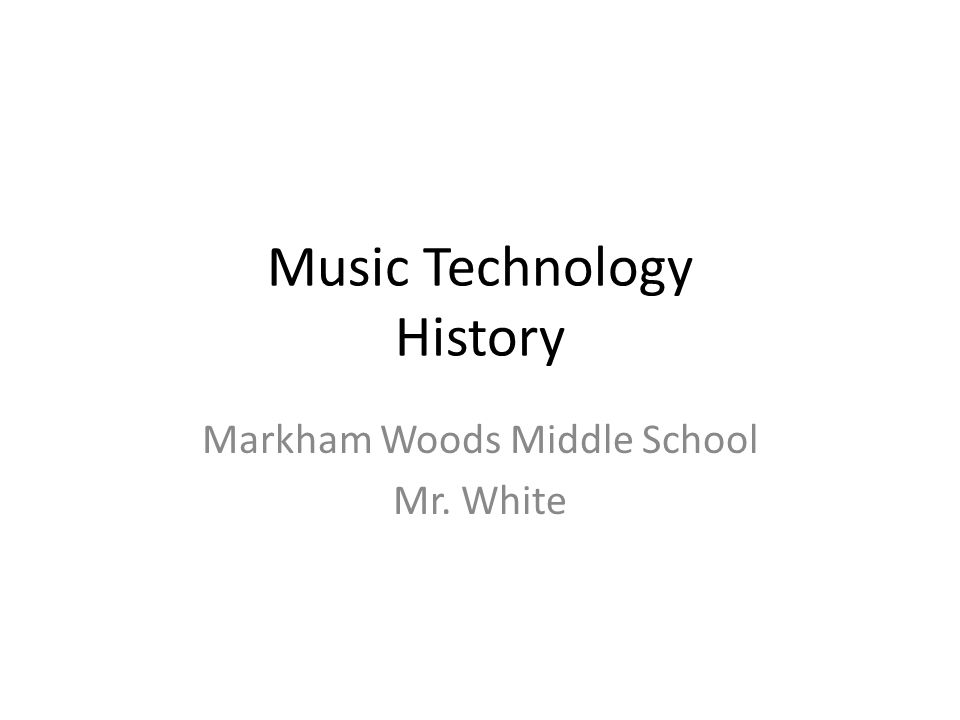 Music Technology History Markham Woods Middle School Mr. White