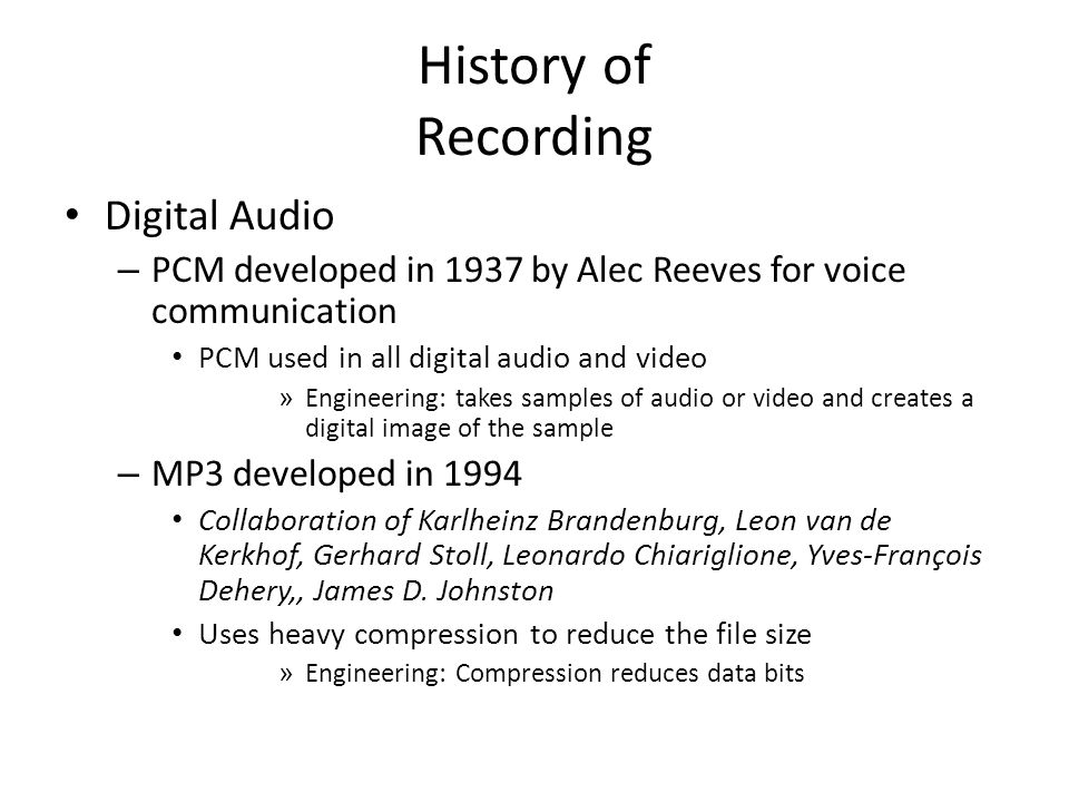 History of Recording Digital Audio – PCM developed in 1937 by Alec Reeves for voice communication PCM used in all digital audio and video » Engineering: takes samples of audio or video and creates a digital image of the sample – MP3 developed in 1994 Collaboration of Karlheinz Brandenburg, Leon van de Kerkhof, Gerhard Stoll, Leonardo Chiariglione, Yves-François Dehery,, James D.