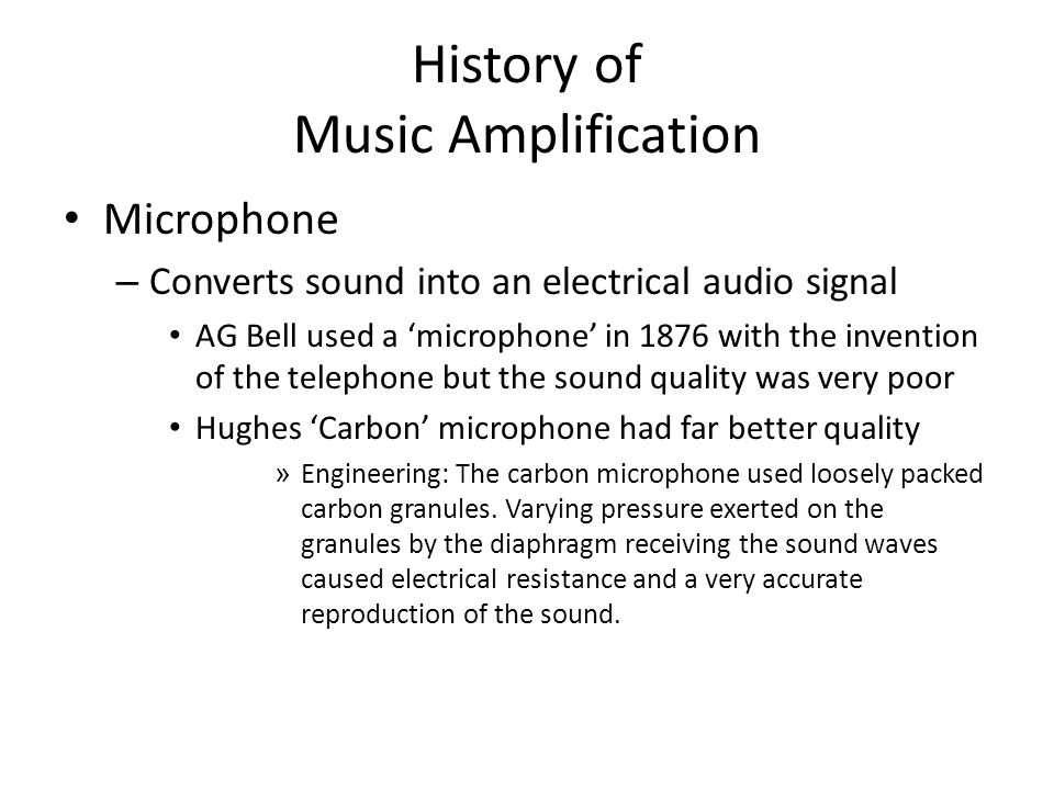 History of Music Amplification Microphone – Converts sound into an electrical audio signal AG Bell used a 'microphone' in 1876 with the invention of the telephone but the sound quality was very poor Hughes 'Carbon' microphone had far better quality » Engineering: The carbon microphone used loosely packed carbon granules.