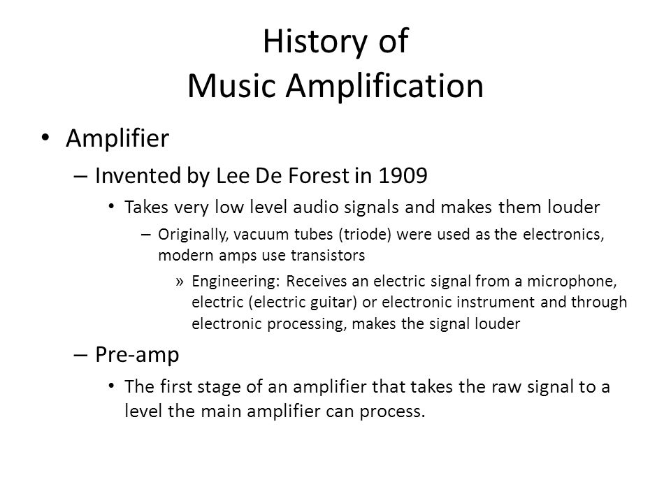 History of Music Amplification Amplifier – Invented by Lee De Forest in 1909 Takes very low level audio signals and makes them louder – Originally, vacuum tubes (triode) were used as the electronics, modern amps use transistors » Engineering: Receives an electric signal from a microphone, electric (electric guitar) or electronic instrument and through electronic processing, makes the signal louder – Pre-amp The first stage of an amplifier that takes the raw signal to a level the main amplifier can process.