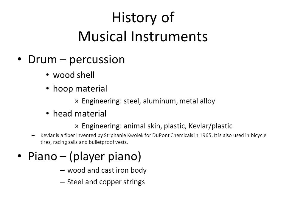 History of Musical Instruments Drum – percussion wood shell hoop material » Engineering: steel, aluminum, metal alloy head material » Engineering: animal skin, plastic, Kevlar/plastic – Kevlar is a fiber invented by Strphanie Kwolek for DuPont Chemicals in 1965.