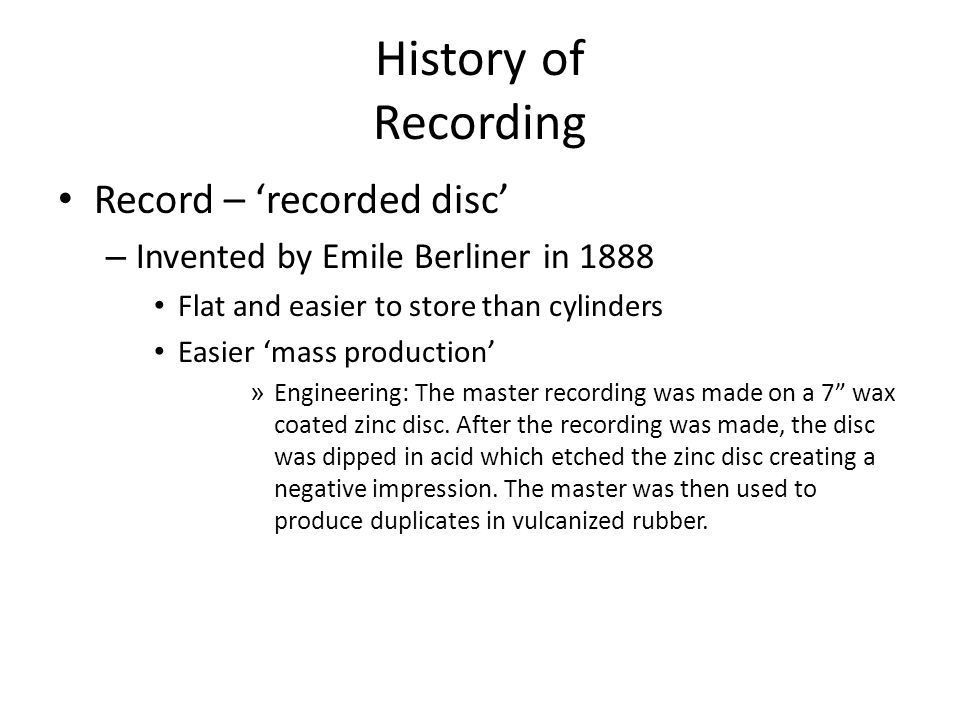 History of Recording Record – 'recorded disc' – Invented by Emile Berliner in 1888 Flat and easier to store than cylinders Easier 'mass production' » Engineering: The master recording was made on a 7 wax coated zinc disc.