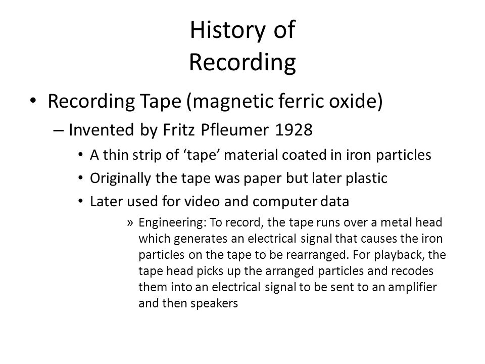 History of Recording Recording Tape (magnetic ferric oxide) – Invented by Fritz Pfleumer 1928 A thin strip of 'tape' material coated in iron particles Originally the tape was paper but later plastic Later used for video and computer data » Engineering: To record, the tape runs over a metal head which generates an electrical signal that causes the iron particles on the tape to be rearranged.