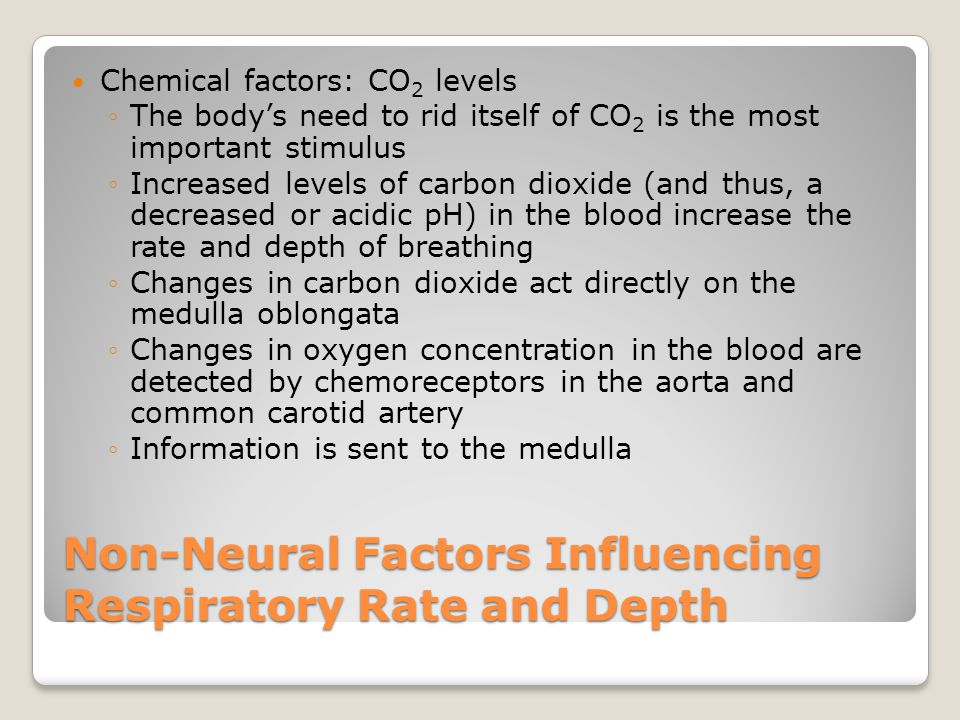 Non-Neural Factors Influencing Respiratory Rate and Depth Chemical factors: CO 2 levels ◦The body's need to rid itself of CO 2 is the most important s