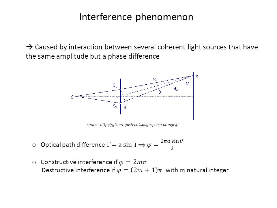 Interference phenomenon  Caused by interaction between several coherent light sources that have the same amplitude but a phase difference source: http://gilbert.gastebois.pagesperso-orange.fr