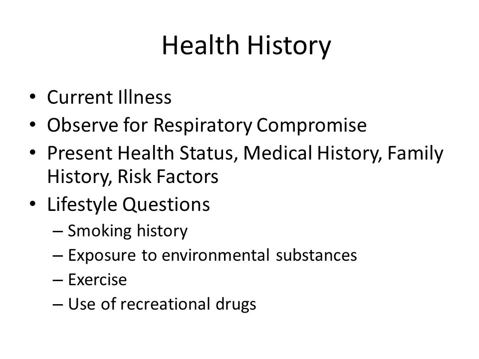 Health History Current Illness Observe for Respiratory Compromise Present Health Status, Medical History, Family History, Risk Factors Lifestyle Questions – Smoking history – Exposure to environmental substances – Exercise – Use of recreational drugs