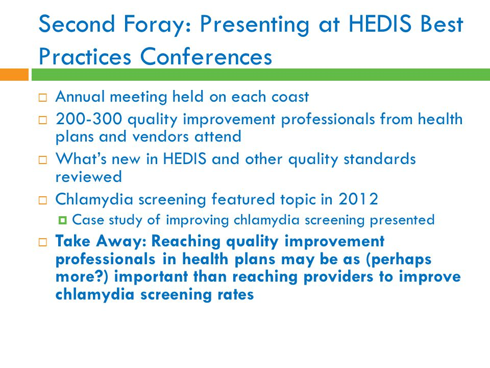 Second Foray: Presenting at HEDIS Best Practices Conferences  Annual meeting held on each coast  200-300 quality improvement professionals from health plans and vendors attend  What's new in HEDIS and other quality standards reviewed  Chlamydia screening featured topic in 2012  Case study of improving chlamydia screening presented  Take Away: Reaching quality improvement professionals in health plans may be as (perhaps more?) important than reaching providers to improve chlamydia screening rates