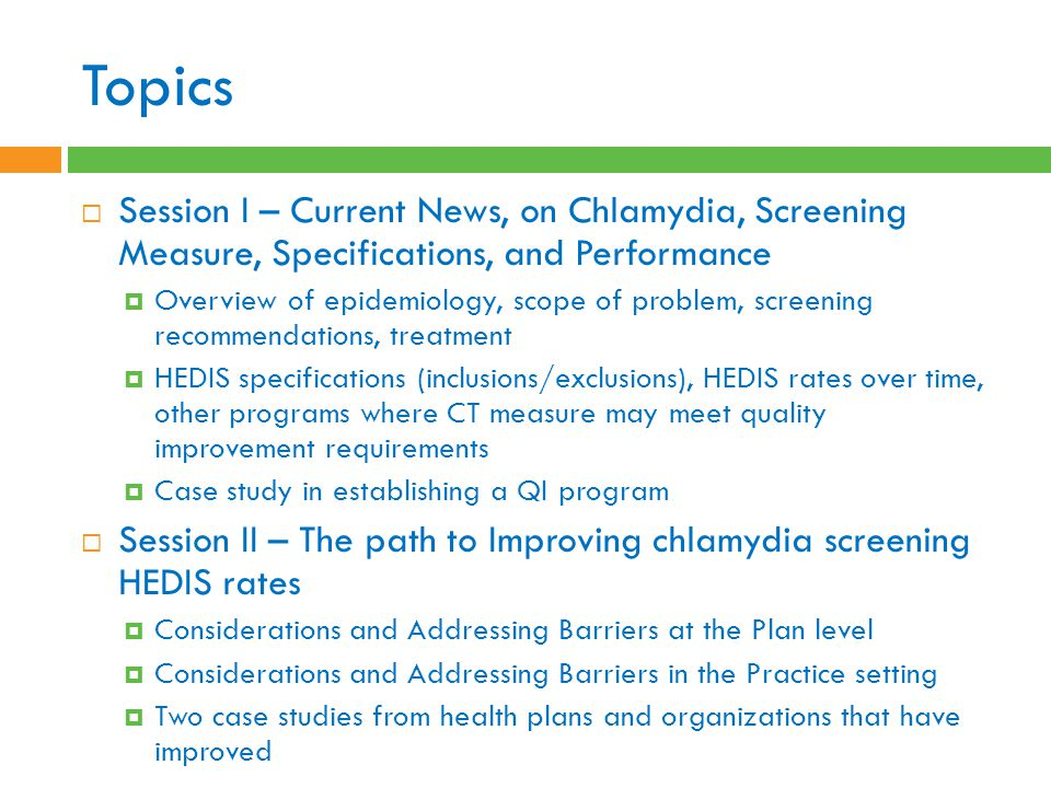 Topics  Session I – Current News, on Chlamydia, Screening Measure, Specifications, and Performance  Overview of epidemiology, scope of problem, screening recommendations, treatment  HEDIS specifications (inclusions/exclusions), HEDIS rates over time, other programs where CT measure may meet quality improvement requirements  Case study in establishing a QI program  Session II – The path to Improving chlamydia screening HEDIS rates  Considerations and Addressing Barriers at the Plan level  Considerations and Addressing Barriers in the Practice setting  Two case studies from health plans and organizations that have improved