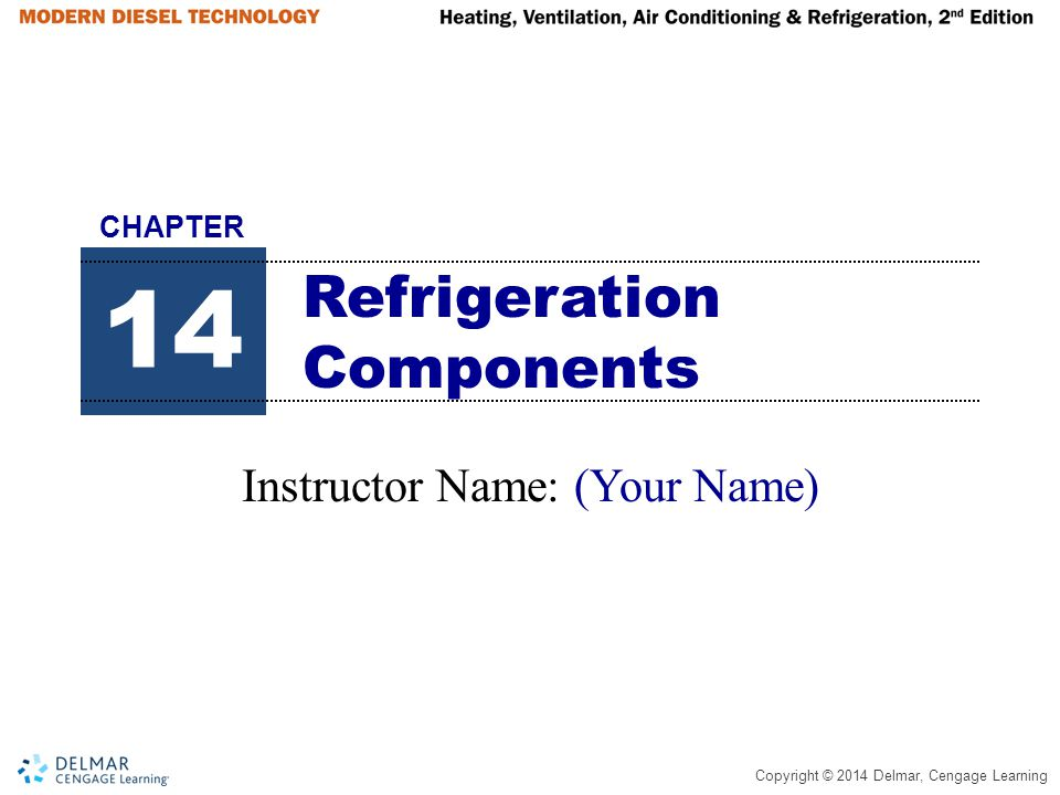 Copyright © 2014 Delmar, Cengage Learning Refrigeration Components Instructor Name: (Your Name) 14 CHAPTER