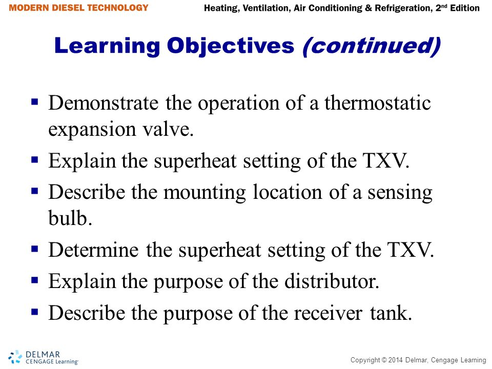 Copyright © 2014 Delmar, Cengage Learning Learning Objectives (continued)  Demonstrate the operation of a thermostatic expansion valve.  Explain the