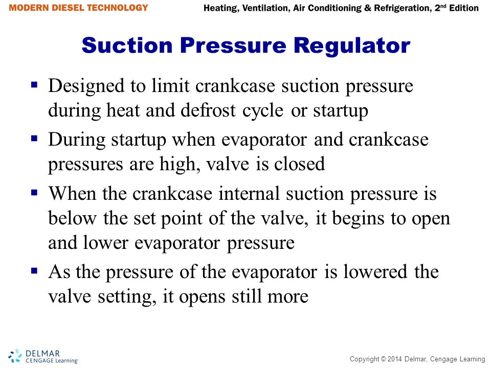 Copyright © 2014 Delmar, Cengage Learning Suction Pressure Regulator  Designed to limit crankcase suction pressure during heat and defrost cycle or s