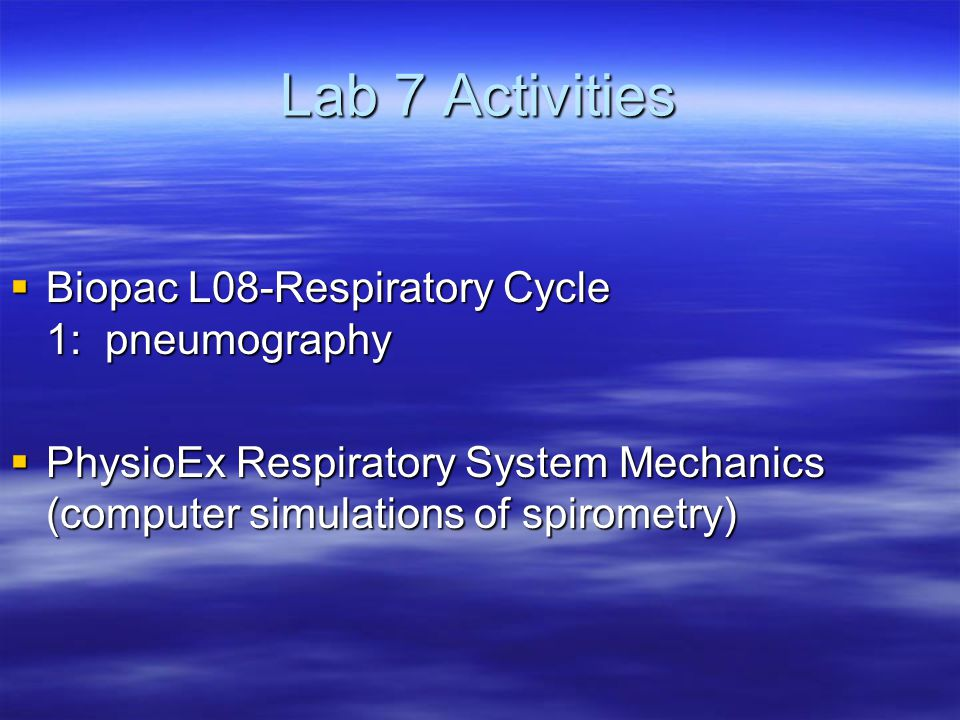 Lab 7 Activities  Biopac L08-Respiratory Cycle 1: pneumography  PhysioEx Respiratory System Mechanics (computer simulations of spirometry)
