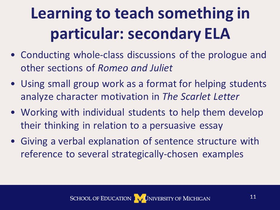 Learning to teach something in particular: secondary ELA 11 Conducting whole-class discussions of the prologue and other sections of Romeo and Juliet Using small group work as a format for helping students analyze character motivation in The Scarlet Letter Working with individual students to help them develop their thinking in relation to a persuasive essay Giving a verbal explanation of sentence structure with reference to several strategically-chosen examples