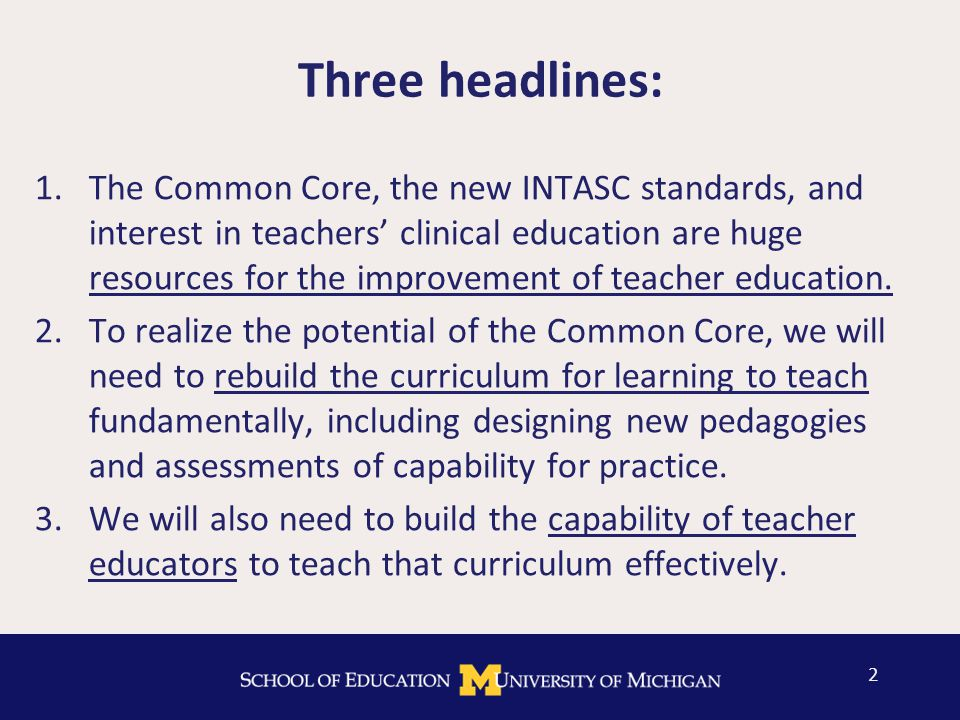 Three headlines: 1.The Common Core, the new INTASC standards, and interest in teachers' clinical education are huge resources for the improvement of teacher education.