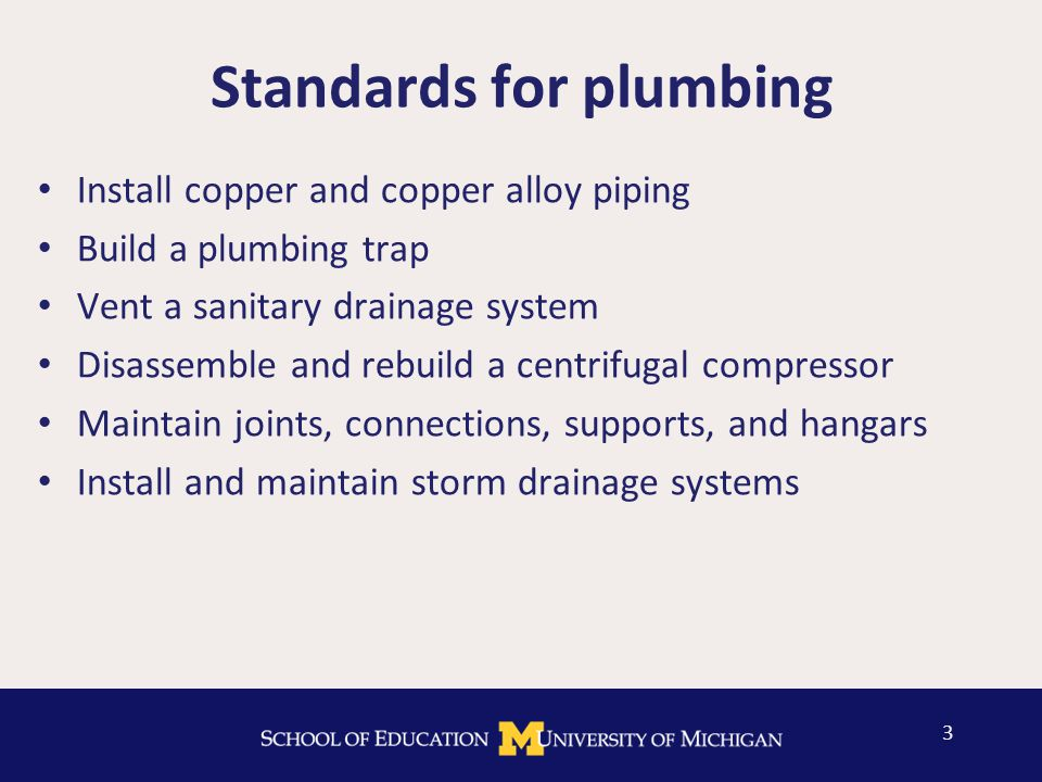 Standards for plumbing Install copper and copper alloy piping Build a plumbing trap Vent a sanitary drainage system Disassemble and rebuild a centrifugal compressor Maintain joints, connections, supports, and hangars Install and maintain storm drainage systems 3