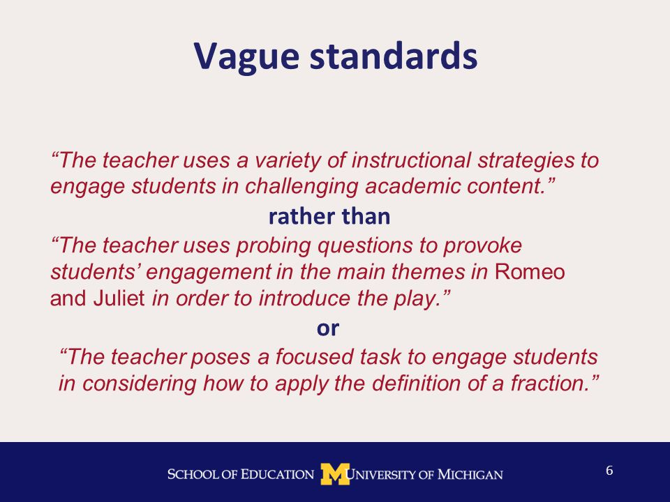 Vague standards The teacher uses a variety of instructional strategies to engage students in challenging academic content. rather than The teacher uses probing questions to provoke students' engagement in the main themes in Romeo and Juliet in order to introduce the play. or The teacher poses a focused task to engage students in considering how to apply the definition of a fraction. 6