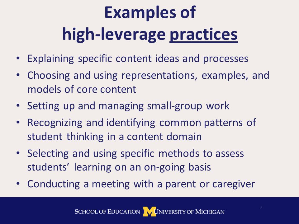 Examples of high-leverage practices Explaining specific content ideas and processes Choosing and using representations, examples, and models of core content Setting up and managing small-group work Recognizing and identifying common patterns of student thinking in a content domain Selecting and using specific methods to assess students' learning on an on-going basis Conducting a meeting with a parent or caregiver 8