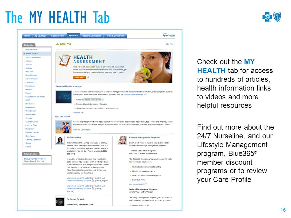 Check out the MY HEALTH tab for access to hundreds of articles, health information links to videos and more helpful resources Find out more about the 24/7 Nurseline, and our Lifestyle Management program, Blue365 ® member discount programs or to review your Care Profile The MY HEALTH Tab 16