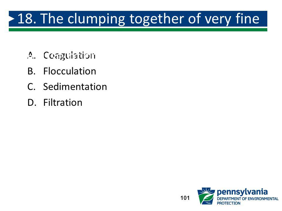 A.Coagulation B.Flocculation C.Sedimentation D.Filtration 18.