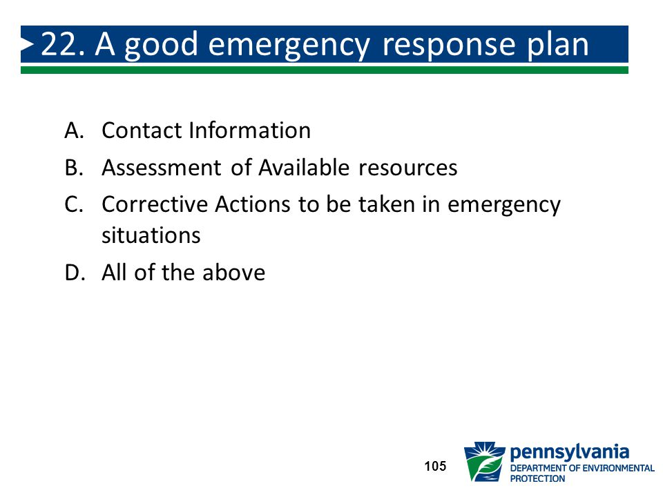 A.Contact Information B.Assessment of Available resources C.Corrective Actions to be taken in emergency situations D.All of the above 22.