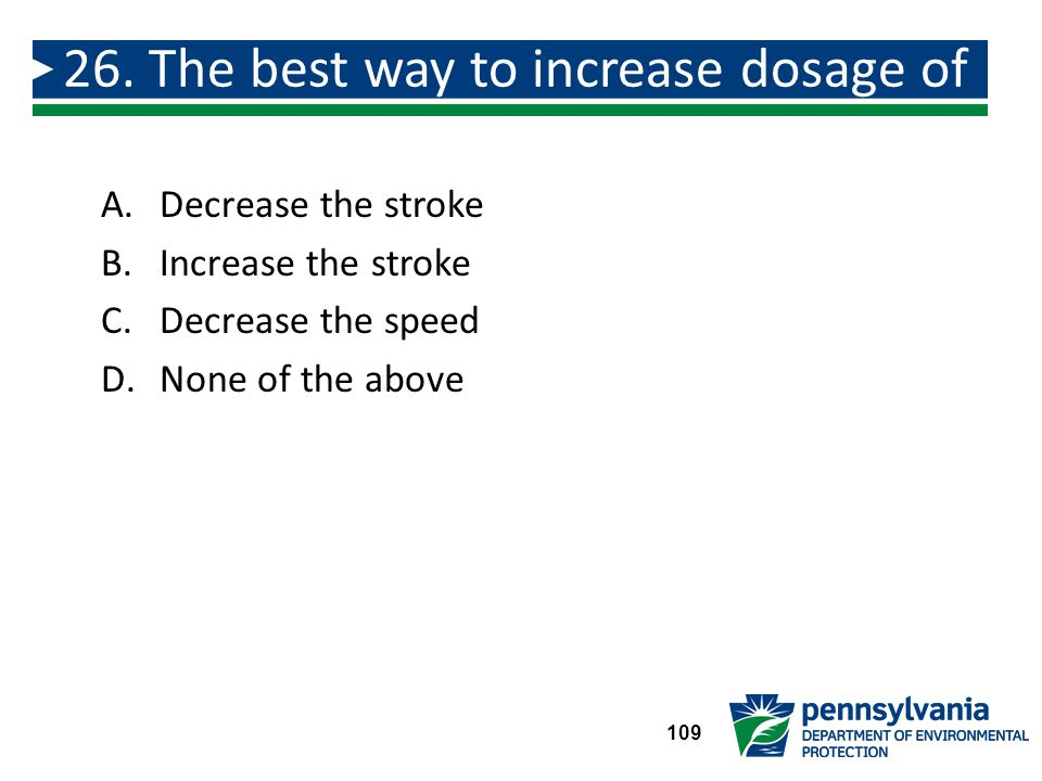 A.Decrease the stroke B.Increase the stroke C.Decrease the speed D.None of the above 26.