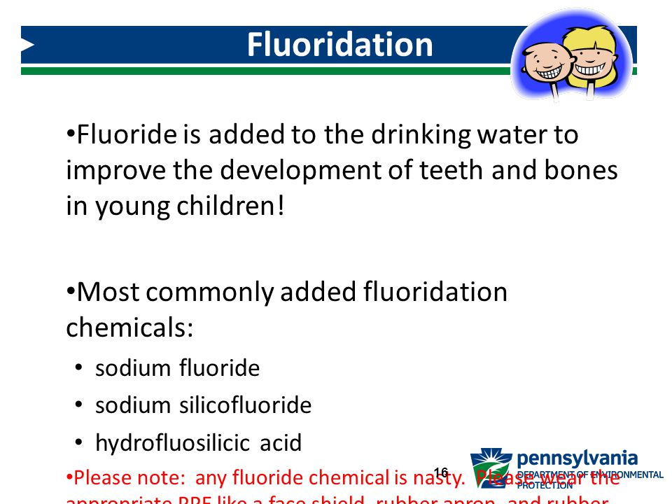 Fluoride is added to the drinking water to improve the development of teeth and bones in young children.