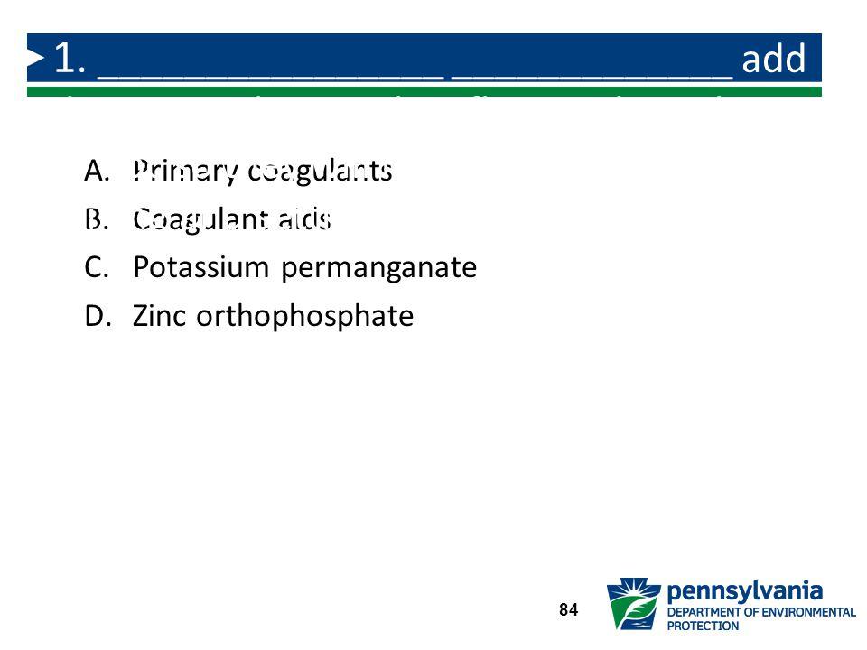 A.Primary coagulants B.Coagulant aids C.Potassium permanganate D.Zinc orthophosphate 1.