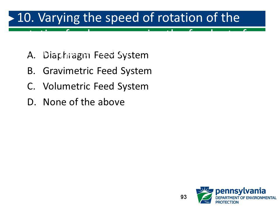 A.Diaphragm Feed System B.Gravimetric Feed System C.Volumetric Feed System D.None of the above 10.