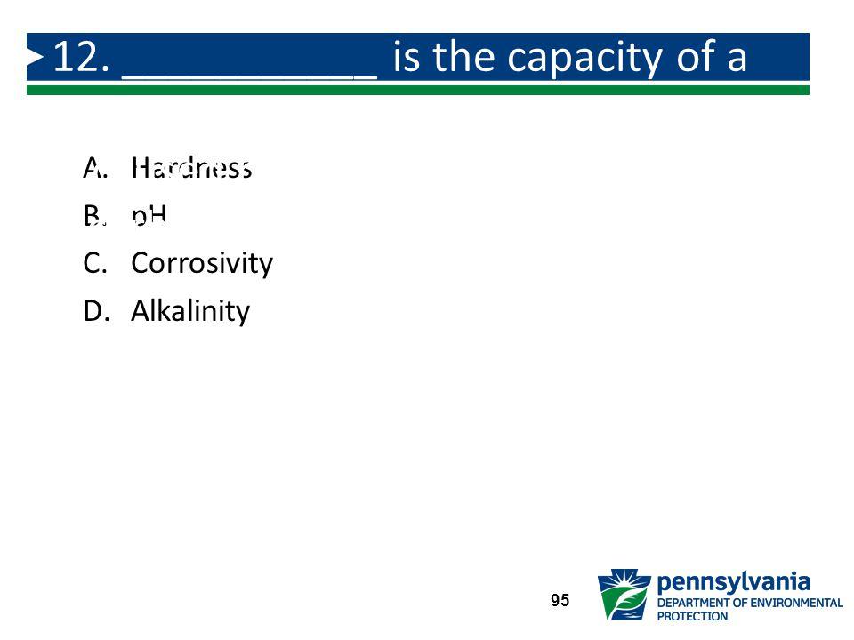 A.Hardness B.pH C.Corrosivity D.Alkalinity 12.