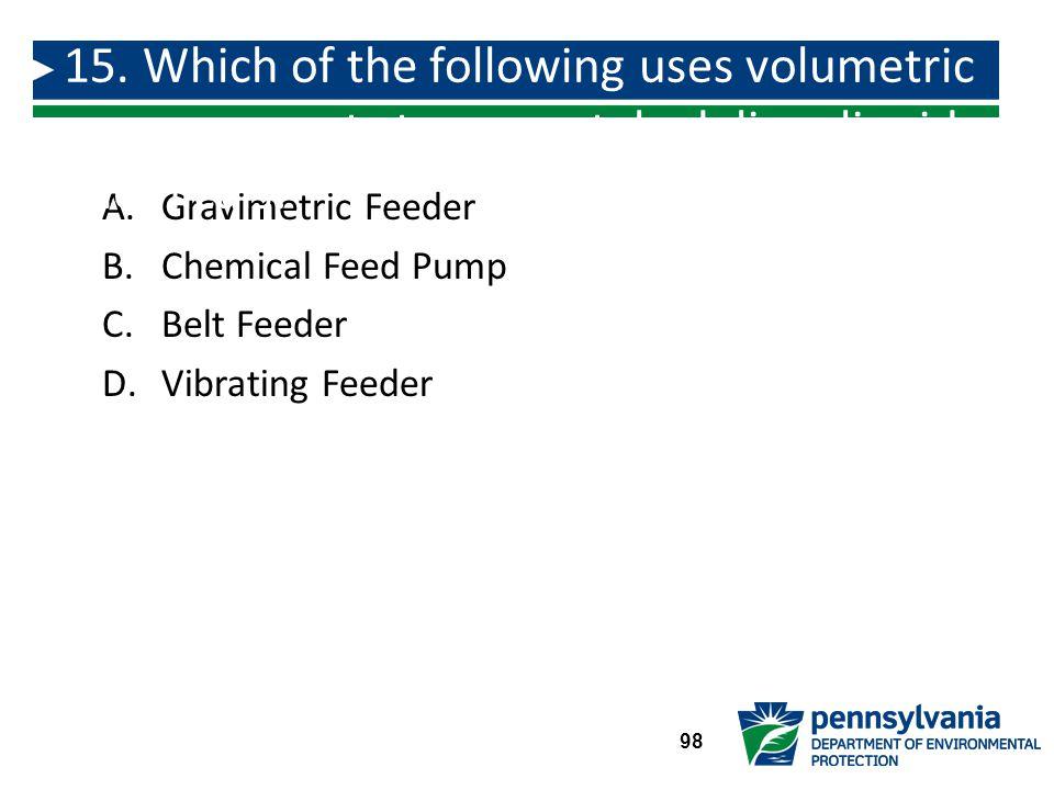 A.Gravimetric Feeder B.Chemical Feed Pump C.Belt Feeder D.Vibrating Feeder 15.