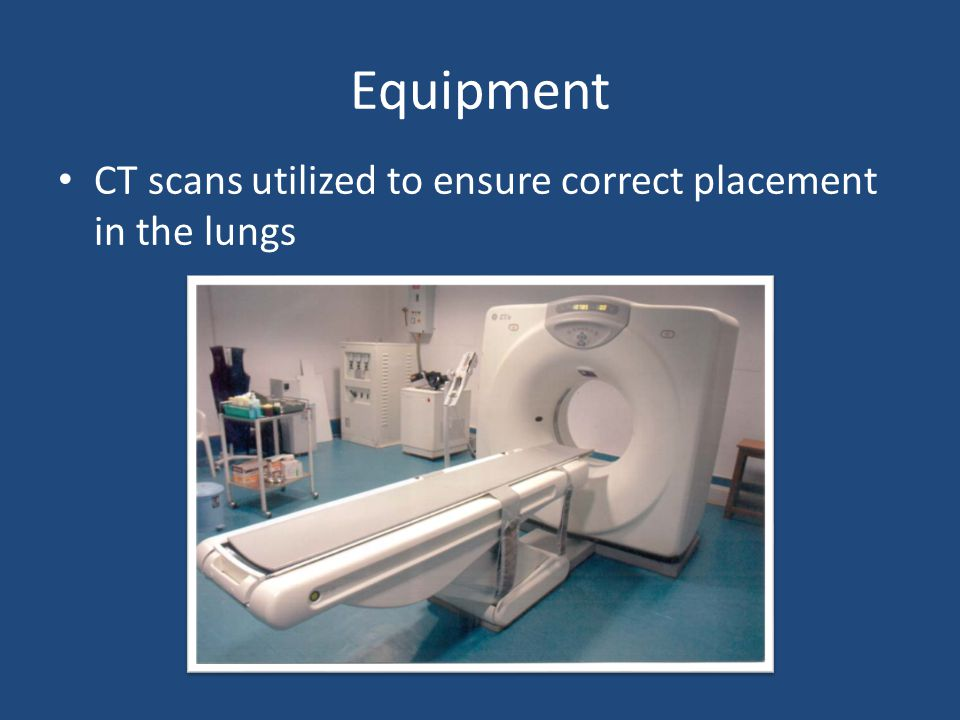 Equipment CT scans utilized to ensure correct placement in the lungs
