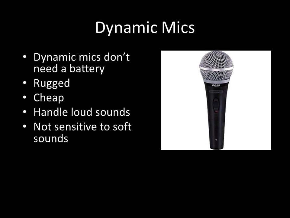 Dynamic Mics Dynamic mics don't need a battery Rugged Cheap Handle loud sounds Not sensitive to soft sounds