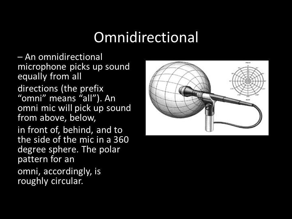Omnidirectional – An omnidirectional microphone picks up sound equally from all directions (the prefix omni means all ).