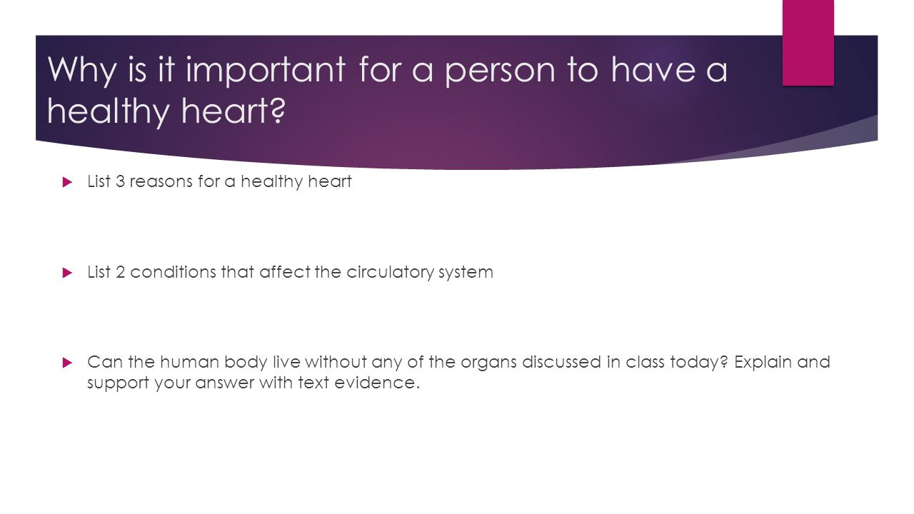 Why is it important for a person to have a healthy heart?  List 3 reasons for a healthy heart  List 2 conditions that affect the circulatory system