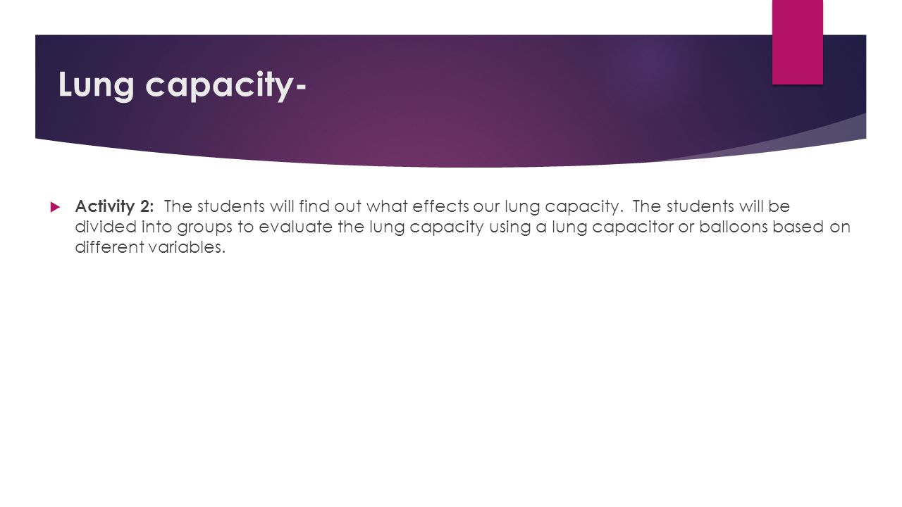 Lung capacity-  Activity 2: The students will find out what effects our lung capacity. The students will be divided into groups to evaluate the lung